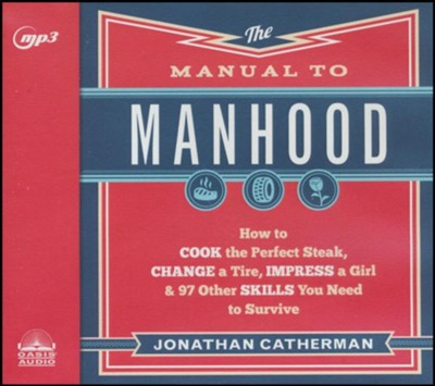The Manual to Manhood: How to Cook the Perfect Steak, Change a Tire, Impress a Girl & 97 Other Skills You Need to Survive - unabridged audiobook on CD  -     By: Jonathan Catherman