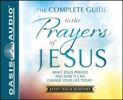 The Complete Guide to the Prayers of Jesus: What Jesus Prayed and How it Can Change Your LIfe Today - unabridged audiobook on CD  -     By: Janet Holm McHenry