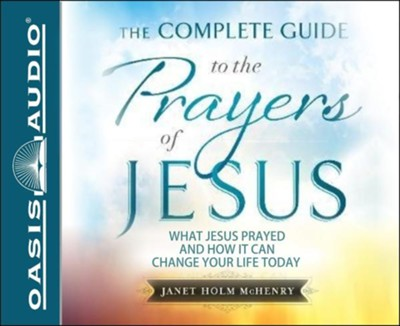 The Complete Guide to the Prayers of Jesus: What Jesus Prayed and How it Can Change Your LIfe Today - unabridged audiobook on MP3-CD  -     By: Janet Holm McHenry