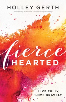 Fiercehearted: Live Fully, Love Bravely - eBook  -     By: Holley Gerth
