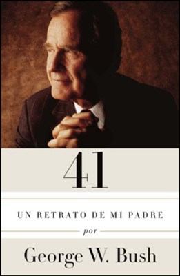 41: Un retrato de mi padre (41: A Portrait of My Father)  -     By: George W. Bush
