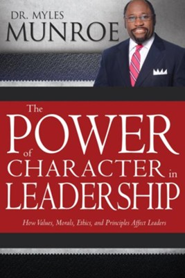 The Power of Character in Leadership: How Values, Morals, Ethics, and Principles Affect Leaders / Alternate  -     By: Myles Munroe
