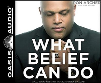 What Belief Can Do: How God Turned My Pain into Power and Tragedy into Triumph - and How He Can Do the Same For You, Unabridged Audiobook on CD  -     By: Ron Archer & Mike Yorkey