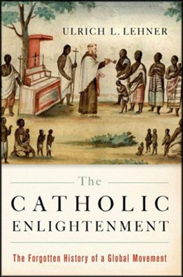 The Catholic Enlightenment: The Forgotten History of a Global Movement  -     By: Ulrich L. Lehner
