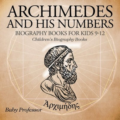 Archimedes and His Numbers: Biography Books for Kids 9-12  -