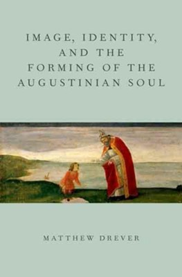 Image, Identity, and the Forming of the Augustinian Soul  -     By: Matthew Drever