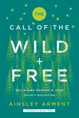 The Call of the Wild and Free: Reclaiming Wonder in Your Child's Education  -     By: Ainsley Arment