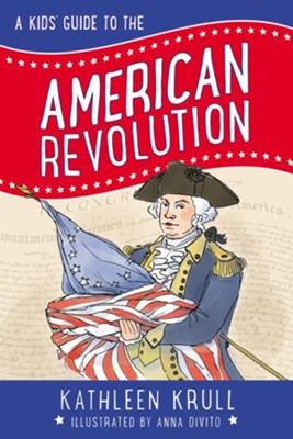 A Kids' Guide to the American Revolution - eBook  -     By: Kathleen Krull     Illustrated By: Anna DiVito