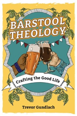 Barstool Theology: Crafting the Good Life  -     By: Trevor Gundlach