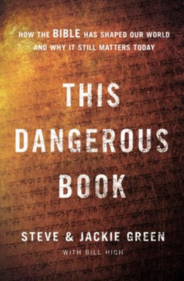 This Dangerous Book: How the Bible Has Shaped Our World and Why It Still Matters Today - eBook  -     By: Steve Green, Jackie Green, Bill High