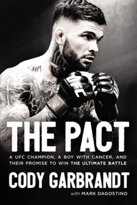 The Pact: A UFC Champion, a Boy with Cancer, and their Promise to Win the Ultimate Battle - eBook  -     By: Cody Garbrandt, Mark Dagostino