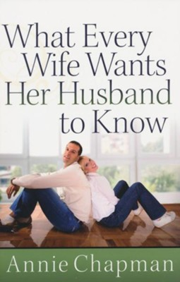 What Every Wife Wants Her Husband to Know  -     By: Annie Chapman