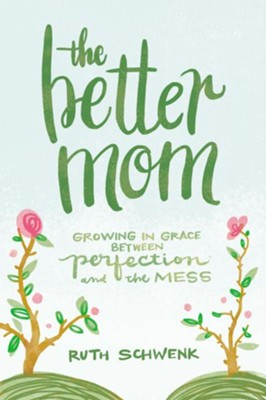 The Better Mom: Growing in Grace between Perfection and the Mess - eBook  -     By: Ruth Schwenk