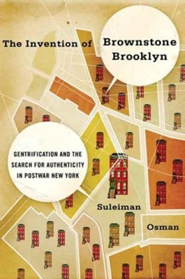 The Invention of Brownstone Brooklyn: Gentrification and the Search for Authenticity in Postwar New York  -     By: Suleiman Osman