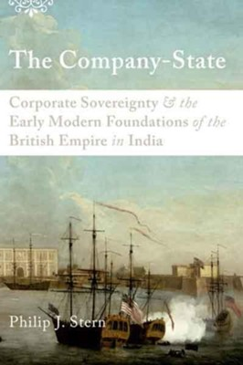 The Company-State: Corporate Sovereignty and the Early Modern Foundations of the British Empire in India  -     By: Philip J. Stern