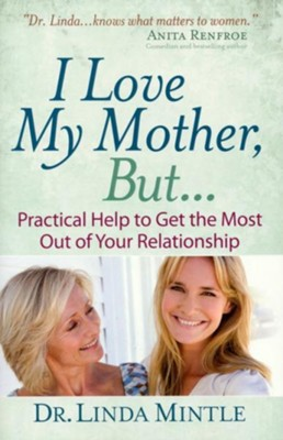 I Love My Mother, But...: Practical Help to Get the Most Out of Your Relationship  -     By: Dr. Linda Mintle