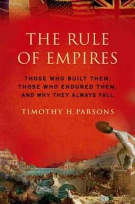The Rule of Empires: Those Who Built Them, Those Who Endured Them, and Why They Always Fall  -     By: Timothy H. Parsons