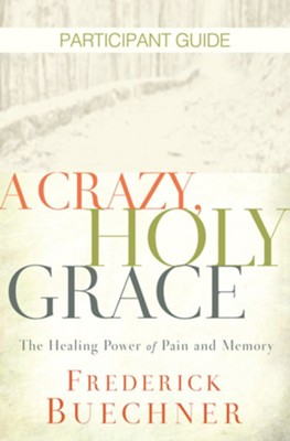A Crazy, Holy Grace Participant Guide: The Healing Power of Pain and Memory - eBook  -     By: Frederick Buechner