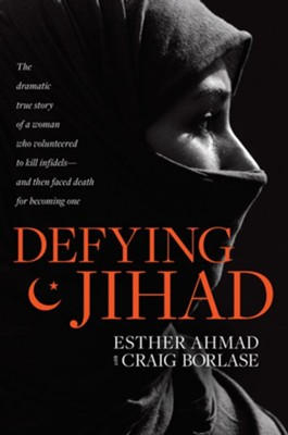 Defying Jihad: The Dramatic True Story of a Woman Who Volunteered to Kill Infidels-and Then Faced Death for Becoming One - eBook  -     By: Esther Ahmad, Craig Borlase
