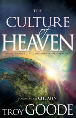 The Culture of Heaven: Infusing Your World with the Reality of the Supernatural - eBook  -     By: Troy Goode, Che Ahn