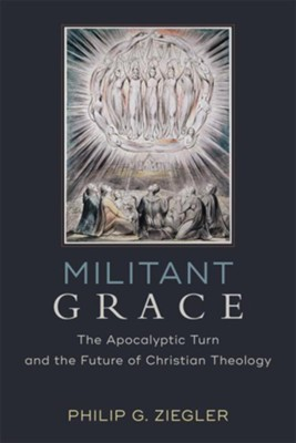 Militant Grace: The Apocalyptic Turn and the Future of Christian Theology - eBook  -     By: Philip G. Ziegler