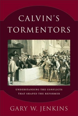 Calvin's Tormentors: Understanding the Conflicts That Shaped the Reformer - eBook  -     By: Gary W. Jenkins