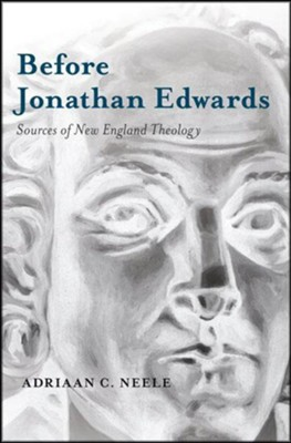 Before Jonathan Edwards: Sources of New England Theology  -     By: Adriaan C. Neele