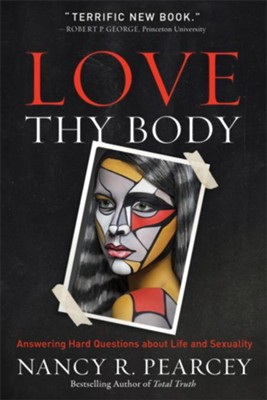 Love Thy Body: Answering Hard Questions about Life and Sexuality - eBook  -     By: Nancy Pearcey