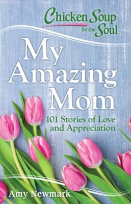 Chicken Soup for the Soul: My Amazing Mom: 101 Stories of Appreciation and Love - eBook  -     By: Amy Newmark