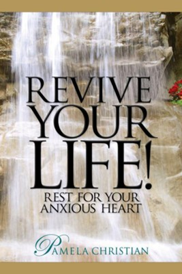 Revive Your Life!: Rest for Your Anxious Heart  -     By: Pamela Christian