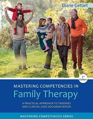 Mastering Competencies in Family Therapy: A Practical Approach to Theory and Clinical Case Documentation  -     By: Diane R. Gehart