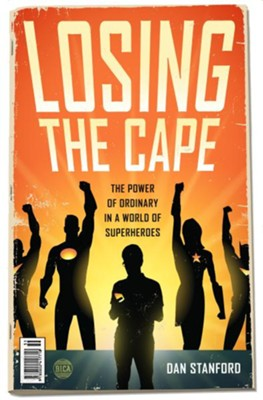 Losing the Cape: The Power of Ordinary in a World of Superheroes - eBook  -     By: Dan Stanford