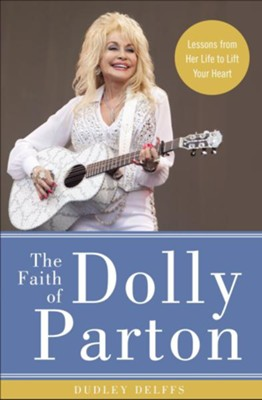 The Faith of Dolly Parton: Lessons from Her Life to Lift Your Heart - eBook  -     By: Dudley Delffs