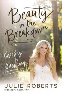 Beauty in the Breakdown: Choosing to Overcome - eBook  -     By: Julie Roberts, Ken Abraham