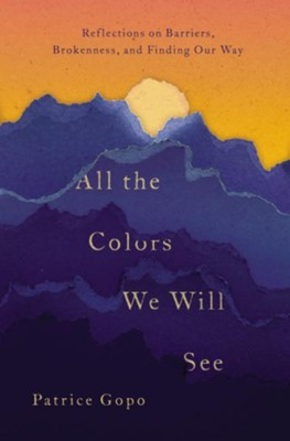 All the Colors We Will See: Reflections on Barriers, Brokenness, and Finding Our Way - eBook  -     By: Patrice Gopo