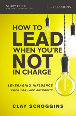 How to Lead When You're Not in Charge Study Guide: Leveraging Influence When You Lack Authority - eBook  -     By: Clay Scroggins