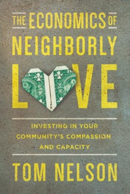 The Economics of Neighborly Love: Investing in Your Community's Compassion and Capacity - eBook  -     By: Tom Nelson