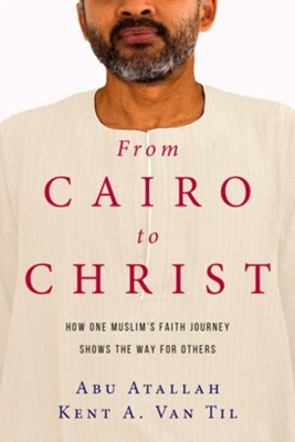 From Cairo to Christ: How One Muslim's Faith Journey Shows the Way for Others - eBook  -     By: Abu Atallah, Kent A. Van Til