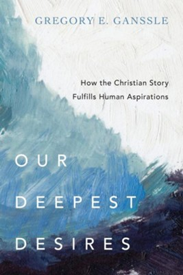 Our Deepest Desires: How the Christian Story Fulfills Human Aspirations - eBook  -     By: Gregory E. Ganssle