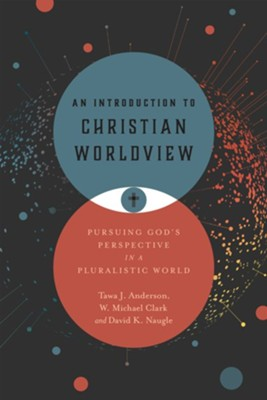 An Introduction to Christian Worldview: Pursuing God's Perspective in a Pluralistic World - eBook  -     By: Tawa J. Anderson, W. Michael Clark, David K. Naugle