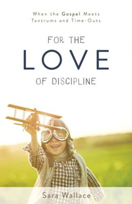 For the Love of Discipline: When the Gospel Meets Tantrums and Time-Outs  -     By: Sara Wallace