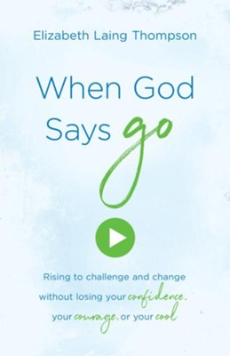 When God Says &#034Go&#034: Rising to Challenge and Change without Losing Your Confidence, Your Courage, or Your Cool - eBook  -     By: Elizabeth Laing Thompson