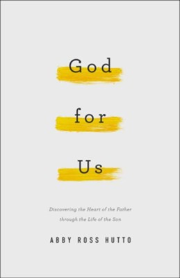 God for Us: Discovering the Heart of the Father through the Life of the Son  -     By: Abby Ross Hutto