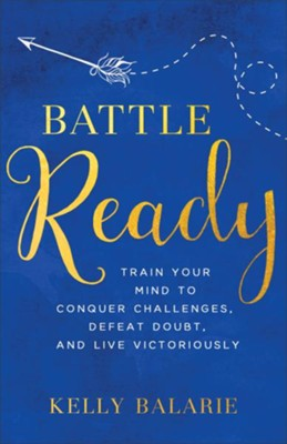Battle Ready: Train Your Mind to Conquer Challenges, Defeat Doubt, and Live Victoriously - eBook  -     By: Kelly Balarie