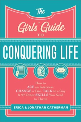 The Girls' Guide to Conquering Life: How to Ace an Interview, Change a Tire, Talk to a Guy, and 97 Other Skills You Need to Thrive - eBook  -     By: Erica Catherman, Jonathan Catherman