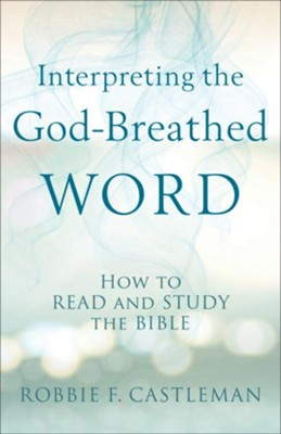 Interpreting the God-Breathed Word: How to Read and Study the Bible - eBook  -     By: Robbie F. Castleman
