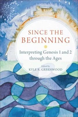 Since the Beginning: Interpreting Genesis 1 and 2 through the Ages - eBook  -     By: Kyle R. Greenwood
