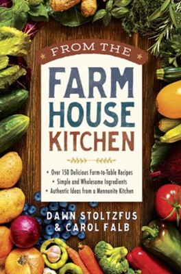 From the Farmhouse Kitchen: *Over 150 Delicious Farm-to-Table Recipes *Simple and Wholesome Ingredients *Authentic Ideas from a Mennonite Kitchen - eBook  -     By: Dawn Stoltzfus, Carol Falb