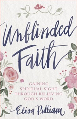 Unblinded Faith: Gaining Spiritual Sight Through Believing God's Word - eBook  -     By: Elisa Pulliam