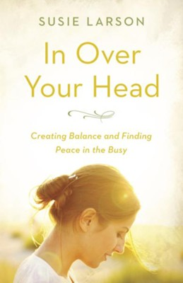 In Over Your Head: Creating Balance and Finding Peace in the Busy - eBook  -     By: Susie Larson